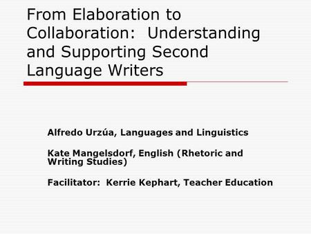 From Elaboration to Collaboration: Understanding and Supporting Second Language Writers Alfredo Urzúa, Languages and Linguistics Kate Mangelsdorf, English.