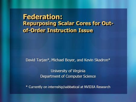 Federation: Repurposing Scalar Cores for Out- of-Order Instruction Issue David Tarjan*, Michael Boyer, and Kevin Skadron* University of Virginia Department.