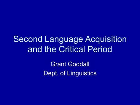 Second Language Acquisition and the Critical Period Grant Goodall Dept. of Linguistics.