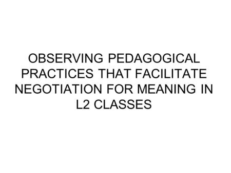 OBSERVING PEDAGOGICAL PRACTICES THAT FACILITATE NEGOTIATION FOR MEANING IN L2 CLASSES.