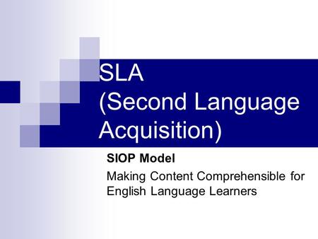 SLA (Second Language Acquisition) SIOP Model Making Content Comprehensible for English Language Learners.