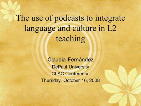The use of podcasts to integrate language and culture in L2 teaching Claudia Fernández DePaul University CLAC Conference Thursday, October 16, 2008.