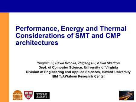 Performance, Energy and Thermal Considerations of SMT and CMP architectures Yingmin Li, David Brooks, Zhigang Hu, Kevin Skadron Dept. of Computer Science,