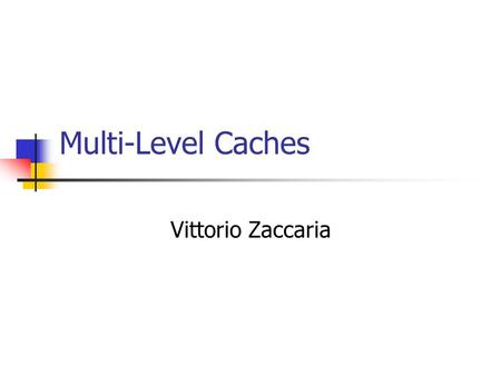 Multi-Level Caches Vittorio Zaccaria. Preview What you have seen: Data organization, Associativity, Cache size Policies -- how to manage the data once.