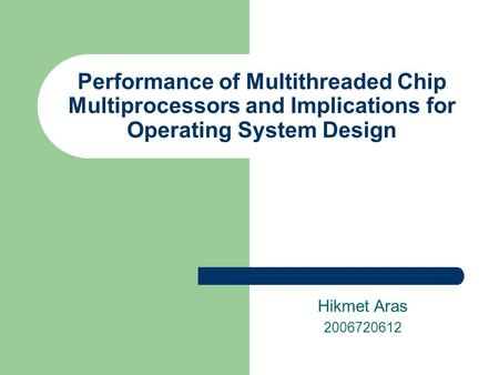 Performance of Multithreaded Chip Multiprocessors and Implications for Operating System Design Hikmet Aras 2006720612.