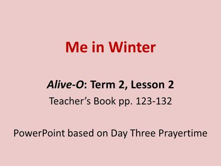 Me in Winter Alive-O: Term 2, Lesson 2 Teacher's Book pp. 123-132 PowerPoint based on Day Three Prayertime.