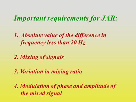Important requirements for JAR: 1.Absolute value of the difference in frequency less than 20 Hz 2. Mixing of signals 3. Variation in mixing ratio 4. Modulation.