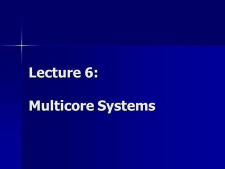 Lecture 6: Multicore Systems. Multicore Computers (chip multiprocessors) Combine two or more processors (cores) on a single piece of silicon Each core.