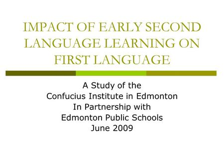 IMPACT OF EARLY SECOND LANGUAGE LEARNING ON FIRST LANGUAGE A Study of the Confucius Institute in Edmonton In Partnership with Edmonton Public Schools June.