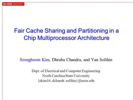 Fair Cache Sharing and Partitioning in a Chip Multiprocessor Architecture Seongbeom Kim, Dhruba Chandra, and Yan Solihin Dept. of Electrical and Computer.