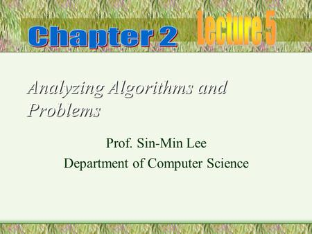 Analyzing Algorithms and Problems Prof. Sin-Min Lee Department of Computer Science.