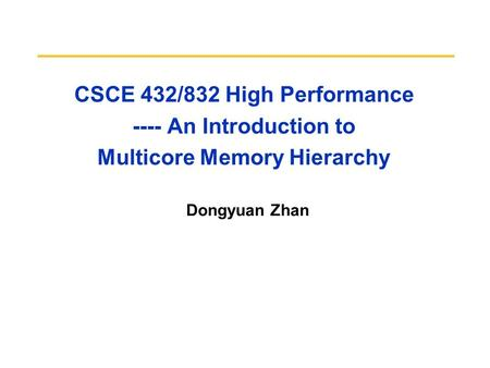 CSCE 432/832 High Performance ---- An Introduction to Multicore Memory Hierarchy Dongyuan Zhan CS252 S05.