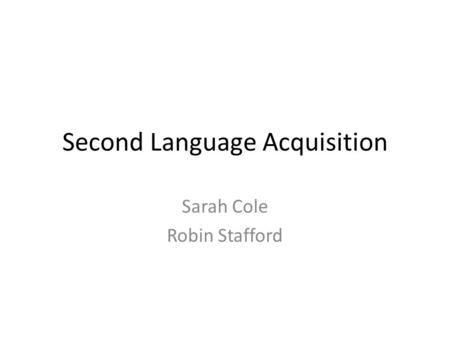 Second Language Acquisition Sarah Cole Robin Stafford.