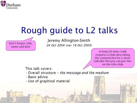 Rough guide to L2 talks Jeremy Allington-Smith 24 Oct 2004 (rev 18 Oct 2005) This talk covers: Overall structure – the message and the medium Basic advice.