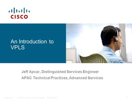 © 2006 Cisco Systems, Inc. All rights reserved.Cisco ConfidentialPresentation_ID 1 An Introduction to VPLS Jeff Apcar, Distinguished Services Engineer.