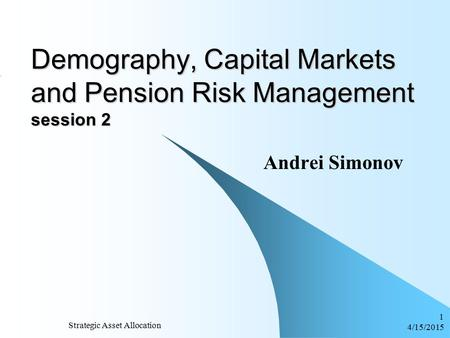 4/15/2015 Strategic Asset Allocation 1 Demography, Capital Markets and Pension Risk Management session 2 Andrei Simonov.