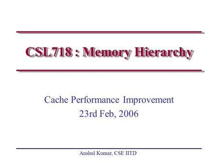 Anshul Kumar, CSE IITD CSL718 : Memory Hierarchy Cache Performance Improvement 23rd Feb, 2006.