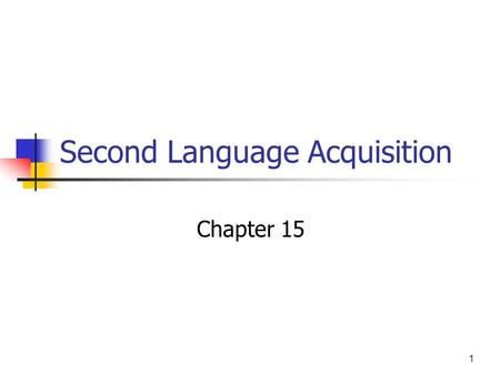 1 Second Language Acquisition Chapter 15. 2 1 st language acquisition Children acquire their 1 st language really fast and without any effort. All children.
