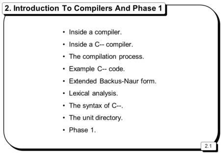 2.1 2. Introduction To Compilers And Phase 1 Inside a compiler. Inside a C-- compiler. The compilation process. Example C-- code. Extended Backus-Naur.