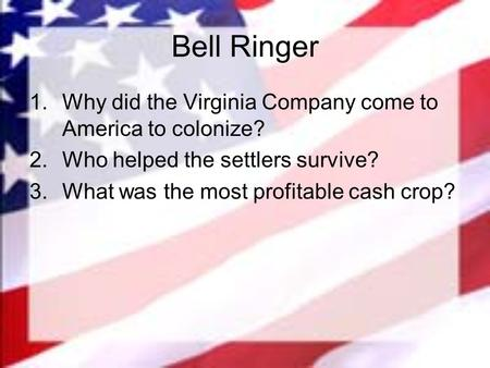 Bell Ringer 1.Why did the Virginia Company come to America to colonize? 2.Who helped the settlers survive? 3.What was the most profitable cash crop?