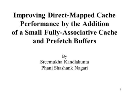 1 Improving Direct-Mapped Cache Performance by the Addition of a Small Fully-Associative Cache and Prefetch Buffers By Sreemukha Kandlakunta Phani Shashank.