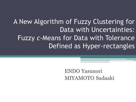 A New Algorithm of Fuzzy Clustering for Data with Uncertainties: Fuzzy c-Means for Data with Tolerance Defined as Hyper-rectangles ENDO Yasunori MIYAMOTO.
