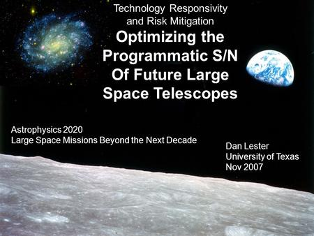 Astrophysics 2020 11/07 Technology Responsivity and Risk Mitigation Optimizing the Programmatic S/N Of Future Large Space Telescopes Dan Lester University.