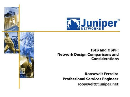 ISIS and OSPF: Network Design Comparisons and Considerations Roosevelt Ferreira Professional Services Engineer