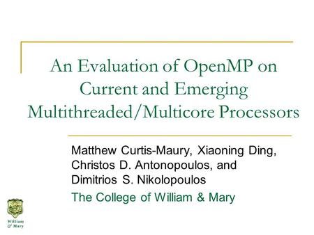 An Evaluation of OpenMP on Current and Emerging Multithreaded/Multicore Processors Matthew Curtis-Maury, Xiaoning Ding, Christos D. Antonopoulos, and Dimitrios.