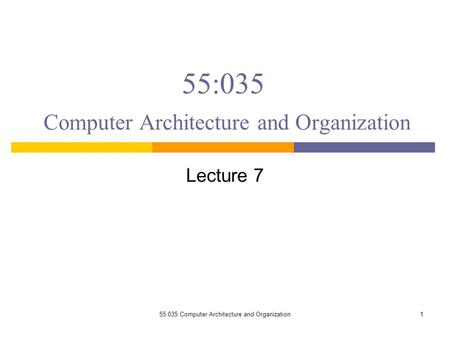 55:035 Computer Architecture and Organization Lecture 7 155:035 Computer Architecture and Organization.