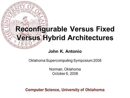 Computer Science, University of Oklahoma Reconfigurable Versus Fixed Versus Hybrid Architectures John K. Antonio Oklahoma Supercomputing Symposium 2008.