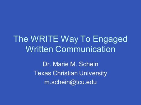 The WRITE Way To Engaged Written Communication Dr. Marie M. Schein Texas Christian University