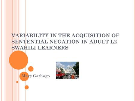 VARIABILITY IN THE ACQUISITION OF SENTENTIAL NEGATION IN ADULT L2 SWAHILI LEARNERS Mary Gathogo.