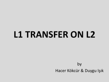 L1 TRANSFER ON L2 by Hacer Kökcür & Duygu Işık. RESEARCH QUESTION Does first language (L1) influence the acquisition of the second language (L2)in terms.