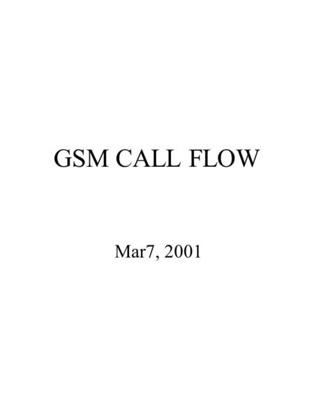 GSM CALL FLOW Mar7, 2001. MSCPSTNHLRGMSC MAP_SEND_ROUTING_ INFORMATION IAI (TUP) MS Terminated Call Procedure VLR MAP_PROVIDE_ROAMING_ NUMBER DCB MAP_PROVIDE_ROAMING_.