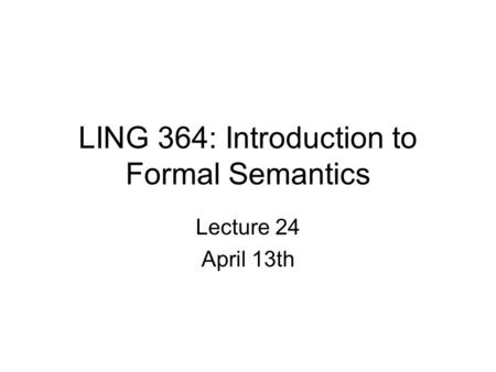 LING 364: Introduction to Formal Semantics Lecture 24 April 13th.