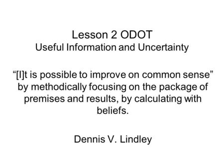 "Lesson 2 ODOT Useful Information and Uncertainty ""[I]t is possible to improve on common sense"" by methodically focusing on the package of premises and."