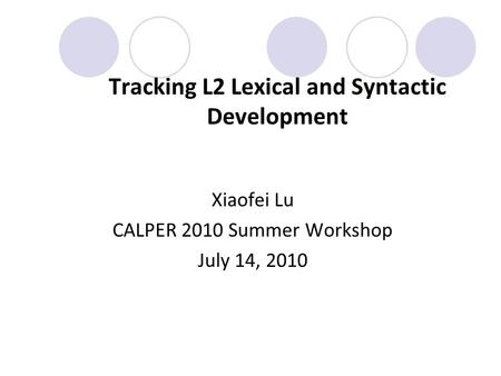 Tracking L2 Lexical and Syntactic Development Xiaofei Lu CALPER 2010 Summer Workshop July 14, 2010.