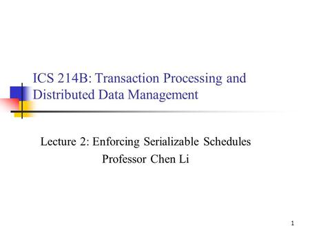 1 ICS 214B: Transaction Processing and Distributed Data Management Lecture 2: Enforcing Serializable Schedules Professor Chen Li.