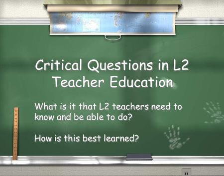 Critical Questions in L2 Teacher Education What is it that L2 teachers need to know and be able to do? How is this best learned? What is it that L2 teachers.