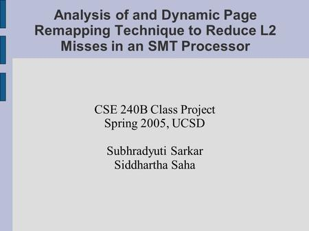 Analysis of and Dynamic Page Remapping Technique to Reduce L2 Misses in an SMT Processor CSE 240B Class Project Spring 2005, UCSD Subhradyuti Sarkar Siddhartha.