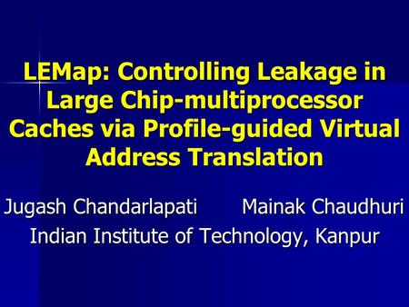 LEMap: Controlling Leakage in Large Chip-multiprocessor Caches via Profile-guided Virtual Address Translation Jugash Chandarlapati Mainak Chaudhuri Indian.