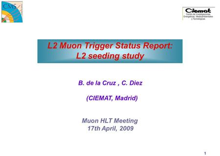 15-Apr-15 Muon HLT Meeting C. Diez L2 Muon Trigger Status Report: L2 seeding study B. de la Cruz, C. Diez (CIEMAT, Madrid) Muon HLT Meeting 17th April,