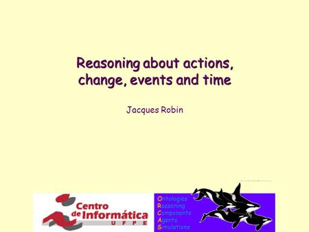 Ontologies Reasoning Components Agents Simulations Reasoning about actions, change, events and time Jacques Robin.