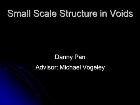 Small Scale Structure in Voids Danny Pan Advisor: Michael Vogeley.