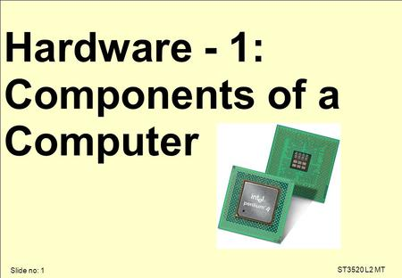 Slide no: 1 ST3520 L2 MT Hardware - 1: Components of a Computer.