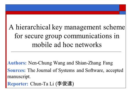 A hierarchical key management scheme for secure group communications in mobile ad hoc networks Authors: Nen-Chung Wang and Shian-Zhang Fang Sources: The.