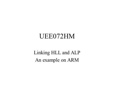 UEE072HM Linking HLL and ALP An example on ARM. Embedded and Real-Time Systems We will mainly look at embedded systems –Systems which have the computer.