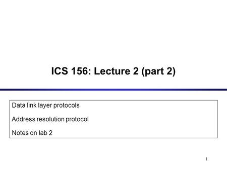 1 ICS 156: Lecture 2 (part 2) Data link layer protocols Address resolution protocol Notes on lab 2.