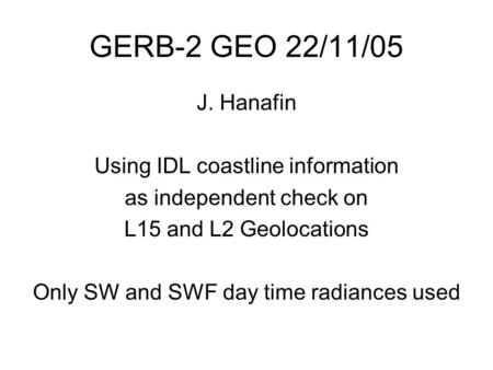 GERB-2 GEO 22/11/05 J. Hanafin Using IDL coastline information as independent check on L15 and L2 Geolocations Only SW and SWF day time radiances used.